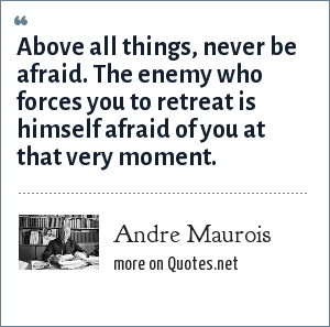 Andre Maurois: Above all things, never be afraid. The enemy who forces you to retreat is himself afraid of you at that very moment.