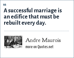 Andre Maurois: A successful marriage is an edifice that must be rebuilt every day.