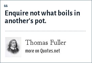 Thomas Fuller: Enquire not what boils in another's pot.