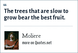 Moliere: The trees that are slow to grow bear the best fruit.
