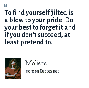 Moliere: To find yourself jilted is a blow to your pride. Do your best to forget it and if you don't succeed, at least pretend to.