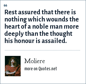 Moliere: Rest assured that there is nothing which wounds the heart of a noble man more deeply than the thought his honour is assailed.