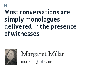 Margaret Millar: Most conversations are simply monologues delivered in the presence of witnesses.