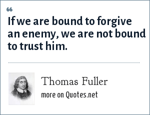 Thomas Fuller: If we are bound to forgive an enemy, we are not bound to trust him.