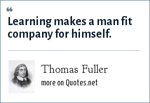 Thomas Fuller: Learning makes a man fit company for himself.