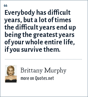 Brittany Murphy: Everybody has difficult years, but a lot of times the difficult years end up being the greatest years of your whole entire life, if you survive them.
