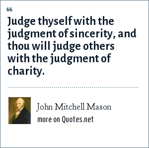 John Mitchell Mason: Judge thyself with the judgment of sincerity, and thou will judge others with the judgment of charity.