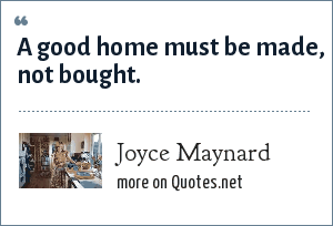 Joyce Maynard: A good home must be made, not bought.