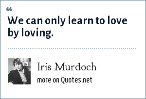 Iris Murdoch: We can only learn to love by loving.