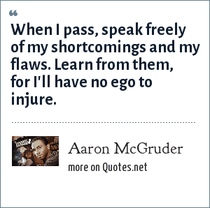 Aaron McGruder: When I pass, speak freely of my shortcomings and my flaws. Learn from them, for I'll have no ego to injure.