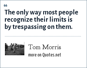Tom Morris: The only way most people recognize their limits is by trespassing on them.