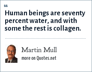 Martin Mull: Human beings are seventy percent water, and with some the rest is collagen.
