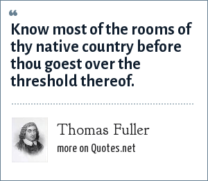 Thomas Fuller: Know most of the rooms of thy native country before thou goest over the threshold thereof.