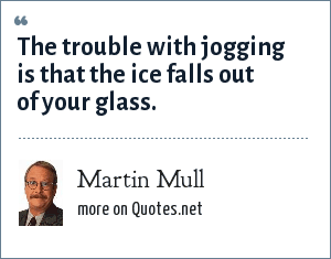 Martin Mull: The trouble with jogging is that the ice falls out of your glass.