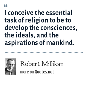 Robert Millikan: I conceive the essential task of religion to be to develop the consciences, the ideals, and the aspirations of mankind.