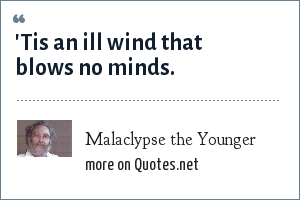 Malaclypse the Younger: 'Tis an ill wind that blows no minds.
