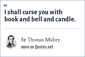 Sir Thomas Malory: I shall curse you with book and bell and candle.