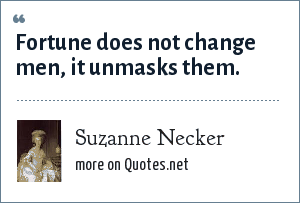 Suzanne Necker: Fortune does not change men, it unmasks them.