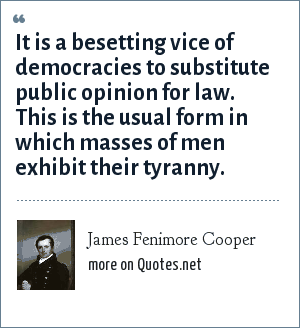James Fenimore Cooper: It is a besetting vice of democracies to substitute public opinion for law. This is the usual form in which masses of men exhibit their tyranny.