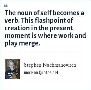 Stephen Nachmanovitch: The noun of self becomes a verb. This flashpoint of creation in the present moment is where work and play merge.