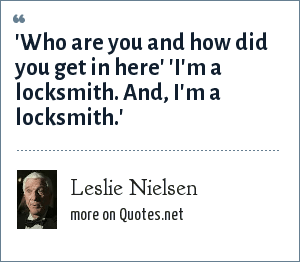 Leslie Nielsen: 'Who are you and how did you get in here' 'I'm a locksmith. And, I'm a locksmith.'