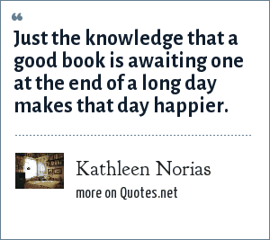 Kathleen Norias: Just the knowledge that a good book is awaiting one at the end of a long day makes that day happier.