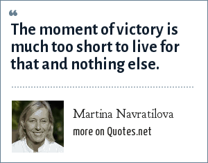 Martina Navratilova: The moment of victory is much too short to live for that and nothing else.