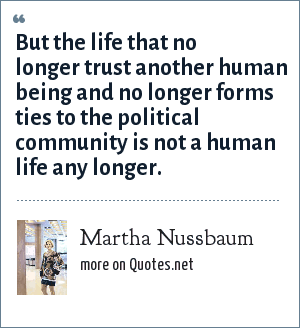 Martha Nussbaum: But the life that no longer trust another human being and no longer forms ties to the political community is not a human life any longer.