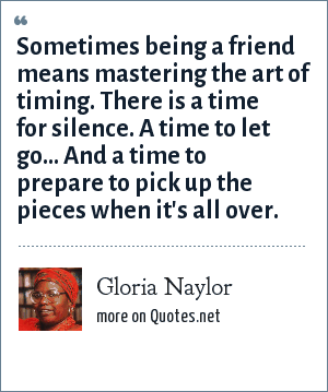 Gloria Naylor: Sometimes being a friend means mastering the art of timing. There is a time for silence. A time to let go... And a time to prepare to pick up the pieces when it's all over.