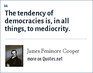 James Fenimore Cooper: The tendency of democracies is, in all things, to mediocrity.