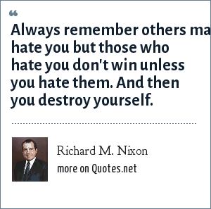 Richard M. Nixon: Always remember others may hate you but those who hate you don't win unless you hate them. And then you destroy yourself.