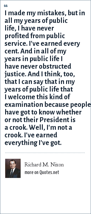 Richard M. Nixon: I made my mistakes, but in all my years of public life, I have never profited from public service. I've earned every cent. And in all of my years in public life I have never obstructed justice. And I think, too, that I can say that in my years of public life that I welcome this kind of examination because people have got to know whether or not their President is a crook. Well, I'm not a crook. I've earned everything I've got.