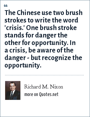 Richard M. Nixon: The Chinese use two brush strokes to write the word 'crisis.' One brush stroke stands for danger the other for opportunity. In a crisis, be aware of the danger - but recognize the opportunity.