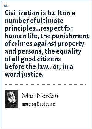 Max Nordau: Civilization is built on a number of ultimate principles...respect for human life, the punishment of crimes against property and persons, the equality of all good citizens before the law...or, in a word justice.