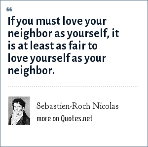 Sebastien-Roch Nicolas: If you must love your neighbor as yourself, it is at least as fair to love yourself as your neighbor.