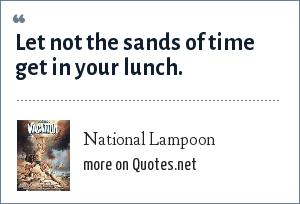 National Lampoon: Let not the sands of time get in your lunch.