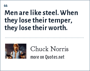 Chuck Norris: Men are like steel. When they lose their temper, they lose their worth.