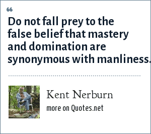 Kent Nerburn: Do not fall prey to the false belief that mastery and domination are synonymous with manliness.
