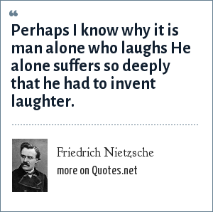 Friedrich Nietzsche: Perhaps I know why it is man alone who laughs He alone suffers so deeply that he had to invent laughter.