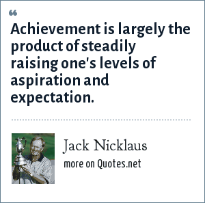 Jack Nicklaus: Achievement is largely the product of steadily raising one's levels of aspiration and expectation.
