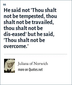 Juliana of Norwich: He said not 'Thou shalt not be tempested, thou shalt not be travailed, thou shalt not be dis-eased' but he said, 'Thou shalt not be overcome.'