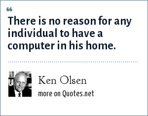 Ken Olsen: There is no reason for any individual to have a computer in his home.