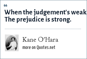 Kane O'Hara: When the judgement's weak, The prejudice is strong.