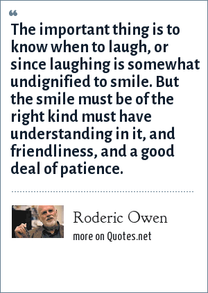Roderic Owen: The important thing is to know when to laugh, or since laughing is somewhat undignified to smile. But the smile must be of the right kind must have understanding in it, and friendliness, and a good deal of patience.