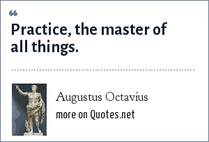 Augustus Octavius: Practice, the master of all things.