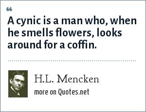 H.L. Mencken: A cynic is a man who, when he smells flowers, looks around for a coffin.