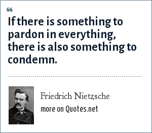 Friedrich Nietzsche: If there is something to pardon in everything, there is also something to condemn.
