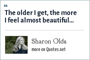 Sharon Olds: The older I get, the more I feel almost beautiful...