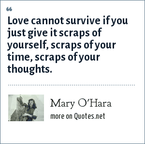Mary O'Hara: Love cannot survive if you just give it scraps of yourself, scraps of your time, scraps of your thoughts.