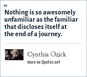 Cynthia Ozick: Nothing is so awesomely unfamiliar as the familiar that discloses itself at the end of a journey.